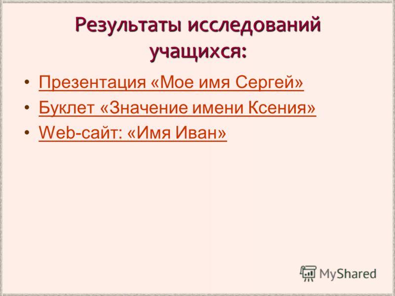 Результаты исследований учащихся: Презентация «Мое имя Сергей» Буклет «Значение имени Ксения» Web-сайт: «Имя Иван»Web-сайт: «Имя Иван»