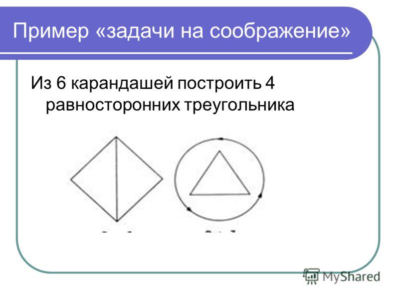 Пример «задачи на соображение» Из 6 карандашей построить 4 равносторонних треугольника
