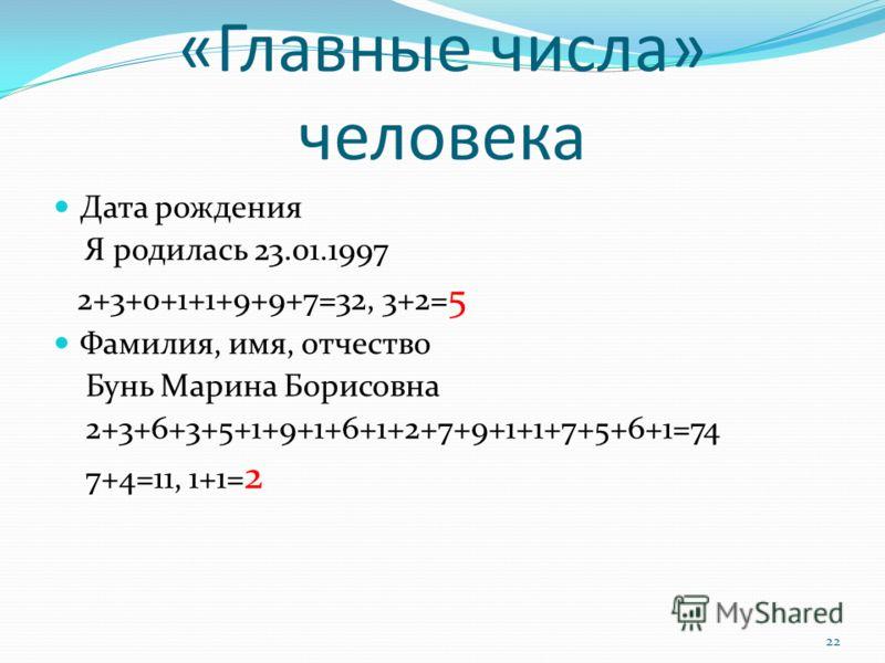 «Главные числа» человека Дата рождения Я родилась 23.01.1997 2+3+0+1+1+9+9+7=32, 3+2= 5 Фамилия, имя, отчество Бунь Марина Борисовна 2+3+6+3+5+1+9+1+6+1+2+7+9+1+1+7+5+6+1=74 7+4=11, 1+1= 2 22