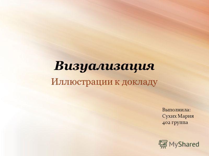 Визуализация Иллюстрации к докладу Выполнила: Сухих Мария 402 группа