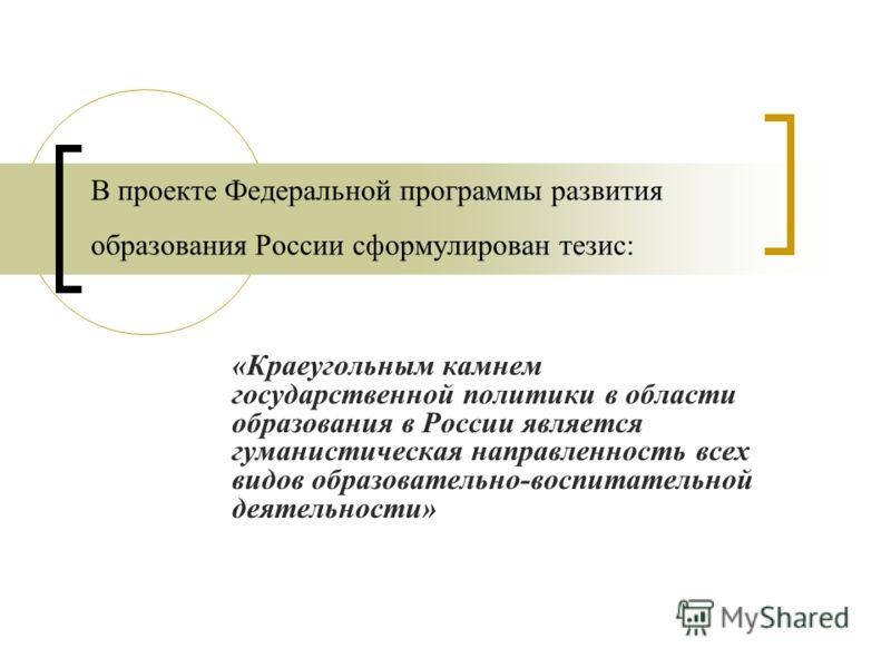 В проекте Федеральной программы развития образования России сформулирован тезис: «Краеугольным камнем государственной политики в области образования в России является гуманистическая направленность всех видов образовательно-воспитательной деятельност