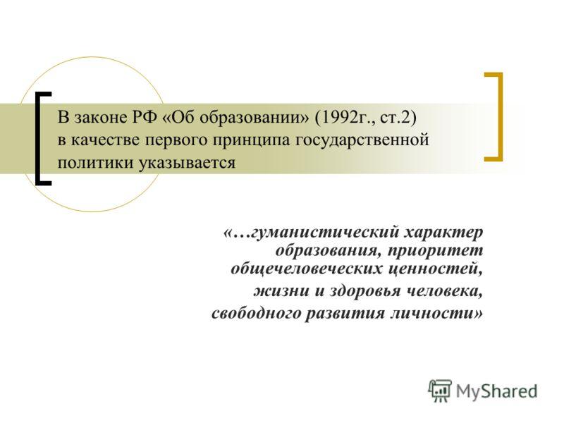 В законе РФ «Об образовании» (1992г., ст.2) в качестве первого принципа государственной политики указывается «…гуманистический характер образования, приоритет общечеловеческих ценностей, жизни и здоровья человека, свободного развития личности»