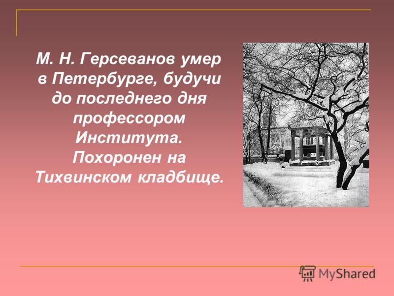 М. Н. Герсеванов умер в Петербурге, будучи до последнего дня профессором Института. Похоронен на Тихвинском кладбище.