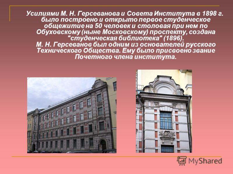 Усилиями М. Н. Герсеванова и Совета Института в 1898 г. было построено и открыто первое студенческое общежитие на 50 человек и столовая при нем по Обуховскому (ныне Московскому) проспекту, создана