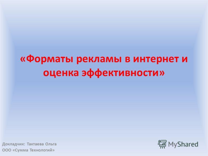 «Форматы рекламы в интернет и оценка эффективности» Докладчик: Тактаева Ольга ООО «Сумма Технологий»