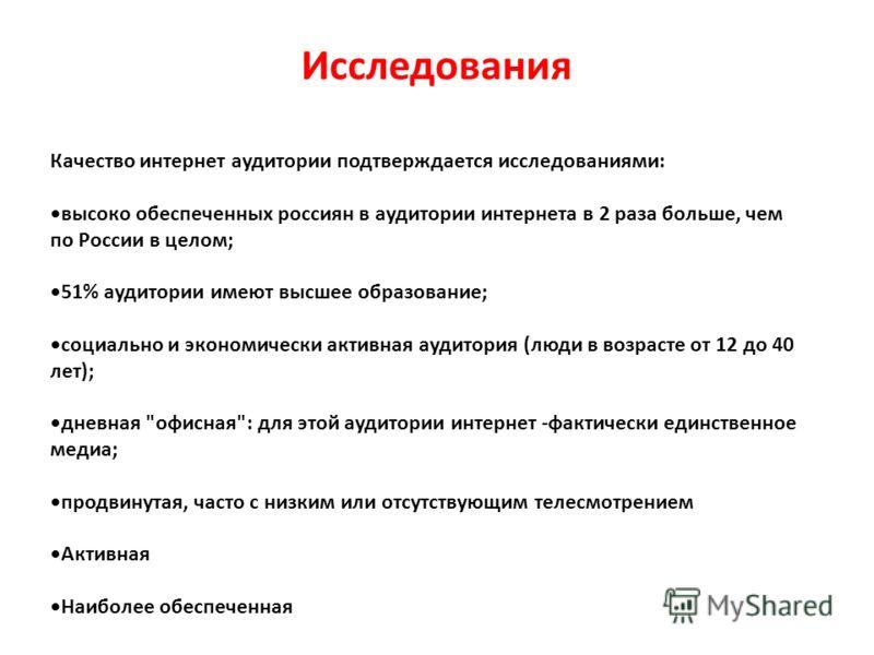 Исследования Качество интернет аудитории подтверждается исследованиями: высоко обеспеченных россиян в аудитории интернета в 2 раза больше, чем по России в целом; 51% аудитории имеют высшее образование; социально и экономически активная аудитория (люд