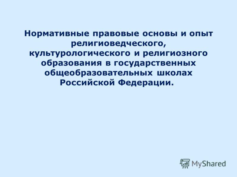 Нормативные правовые основы и опыт религиоведческого, культурологического и религиозного образования в государственных общеобразовательных школах Российской Федерации.