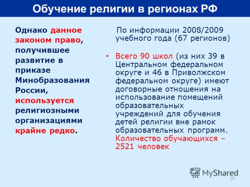 Однако данное законом право, получившее развитие в приказе Минобразования России, используется религиозными организациями крайне редко. По информации 2008/2009 учебного года (67 регионов) Всего 90 школ (из них 39 в Центральном федеральном округе и 46