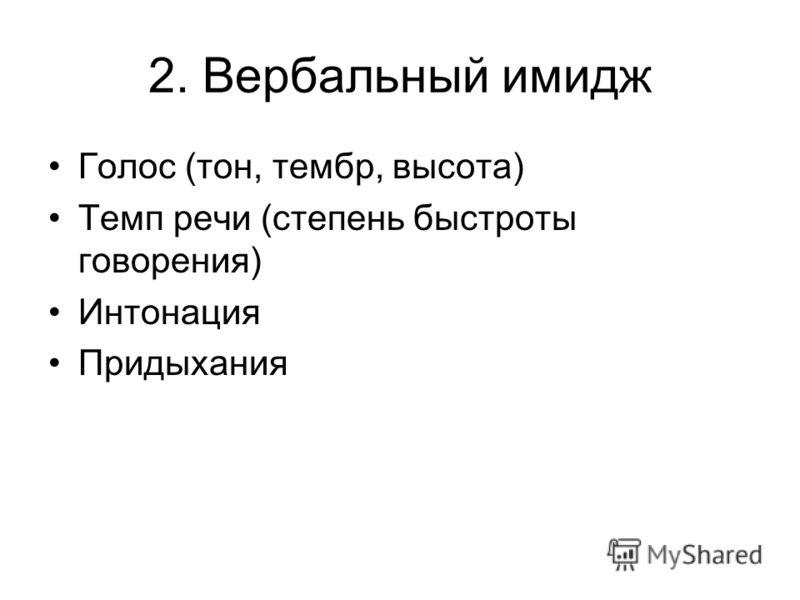 2. Вербальный имидж Голос (тон, тембр, высота) Темп речи (степень быстроты говорения) Интонация Придыхания