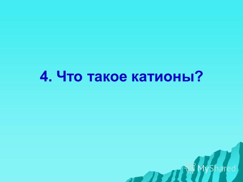 4. Что такое катионы?