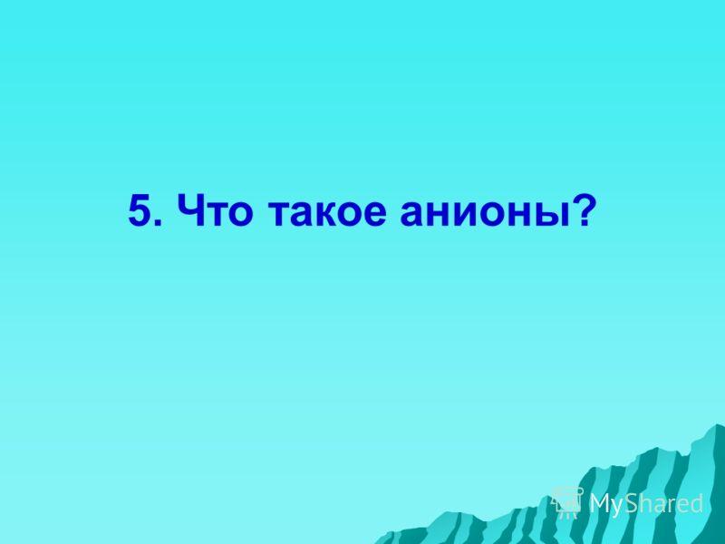 5. Что такое анионы?