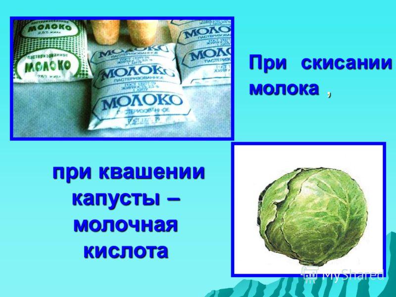 При скисании молока, при квашении капусты – молочная кислота при квашении капусты – молочная кислота