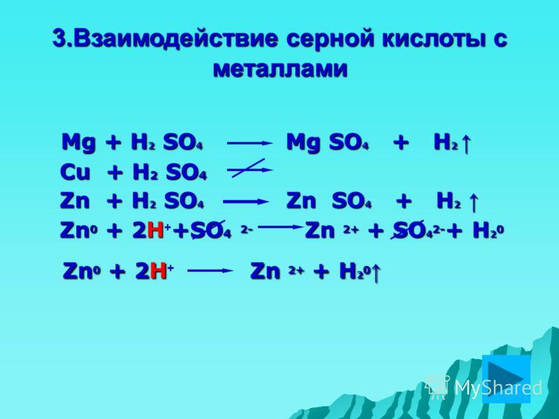 3.Взаимодействие серной кислоты с металлами Mg + H 2 SO 4 Mg SO 4 + H 2 Mg + H 2 SO 4 Mg SO 4 + H 2 Cu + H 2 SO 4 Cu + H 2 SO 4 Zn + H 2 SO 4 Zn SO 4 + H 2 Zn + H 2 SO 4 Zn SO 4 + H 2 Zn 0 + 2H+SO 4 2- Zn 2+ + SO 4 2- + H 2 0 Zn 0 + 2H + +SO 4 2- Zn