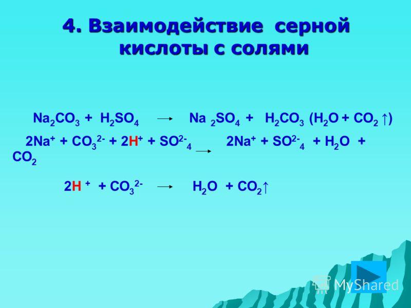 4. Взаимодействие серной кислоты с солями 2H + + СО 3 2- H 2 O + СО 2 2Na + + СO 3 2- + 2H + + SO 2- 4 2Na + + SO 2- 4 + H 2 O + СО 2 Na 2 СО 3 + H 2 SO 4 Na 2 SO 4 + Н 2 СО 3 (H 2 O + СО 2 )