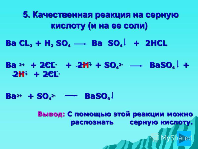 5. Качественная реакция на серную кислоту (и на ее соли) 5. Качественная реакция на серную кислоту (и на ее соли) Ba CL 2 + H 2 SO 4 Ba SO 4 + 2HCL Ba 2+ + 2CL - + 2H + + SO 4 2- BaSO 4 + 2H + + 2CL - Ba 2+ + SO 4 2- BaSO 4 Вывод: С помощью этой реак