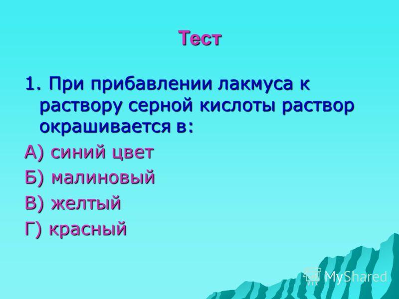Тест 1. При прибавлении лакмуса к раствору серной кислоты раствор окрашивается в: А) синий цвет Б) малиновый В) желтый Г) красный