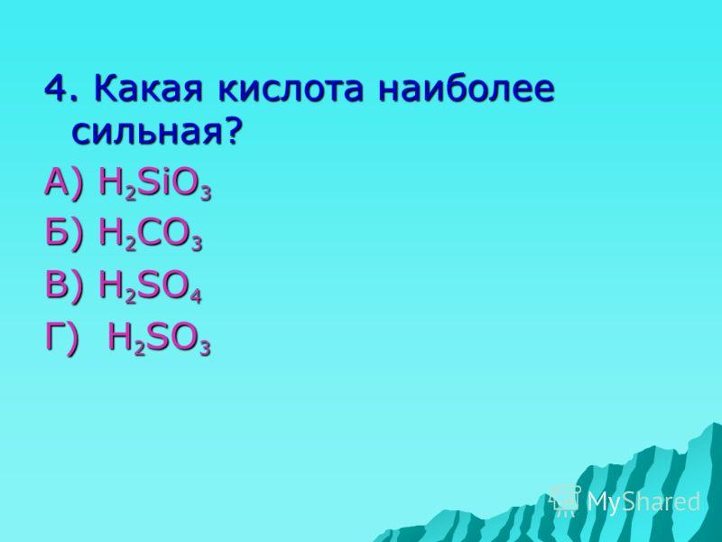 4. Какая кислота наиболее сильная? А) H 2 SiO 3 Б) H 2 CO 3 В) H 2 SO 4 Г) H 2 SO 3