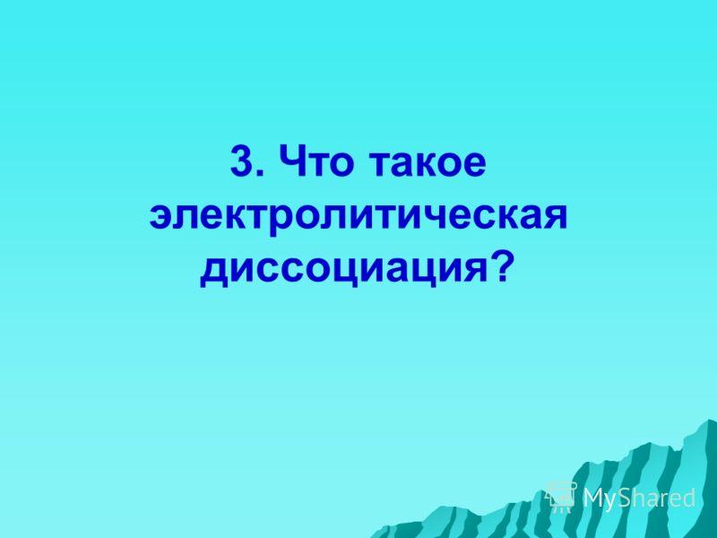 3. Что такое электролитическая диссоциация?