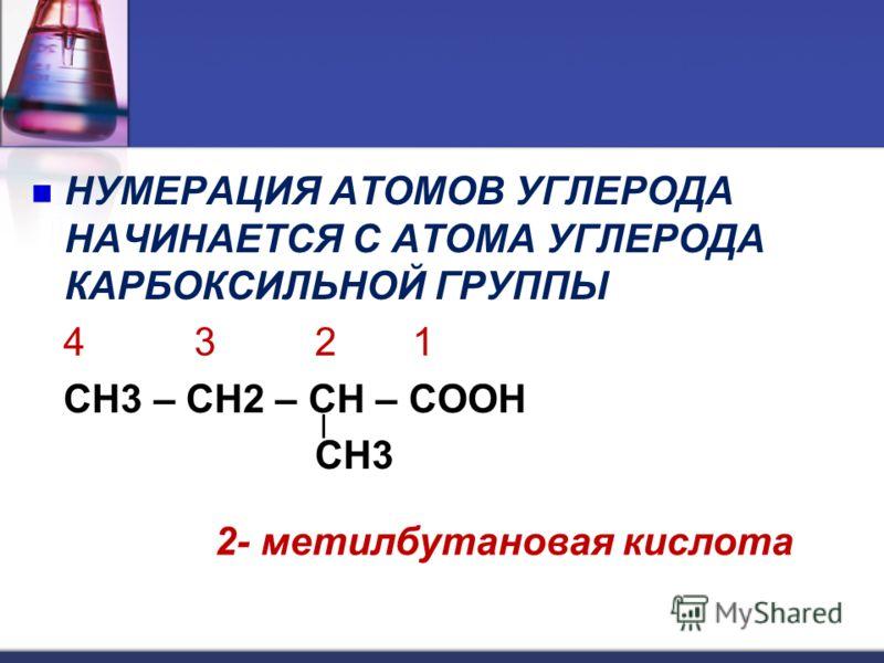 НУМЕРАЦИЯ АТОМОВ УГЛЕРОДА НАЧИНАЕТСЯ С АТОМА УГЛЕРОДА КАРБОКСИЛЬНОЙ ГРУППЫ 4 3 2 1 CH3 – CH2 – CH – COOH CH3 2- метилбутановая кислота