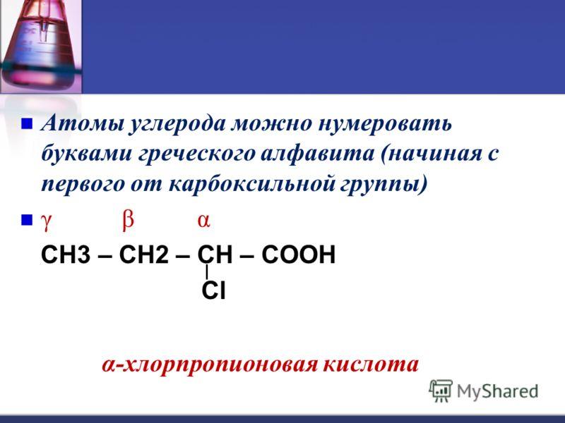 Атомы углерода можно нумеровать буквами греческого алфавита (начиная с первого от карбоксильной группы) γ β α CH3 – CH2 – CH – COOH Cl α-хлорпропионовая кислота