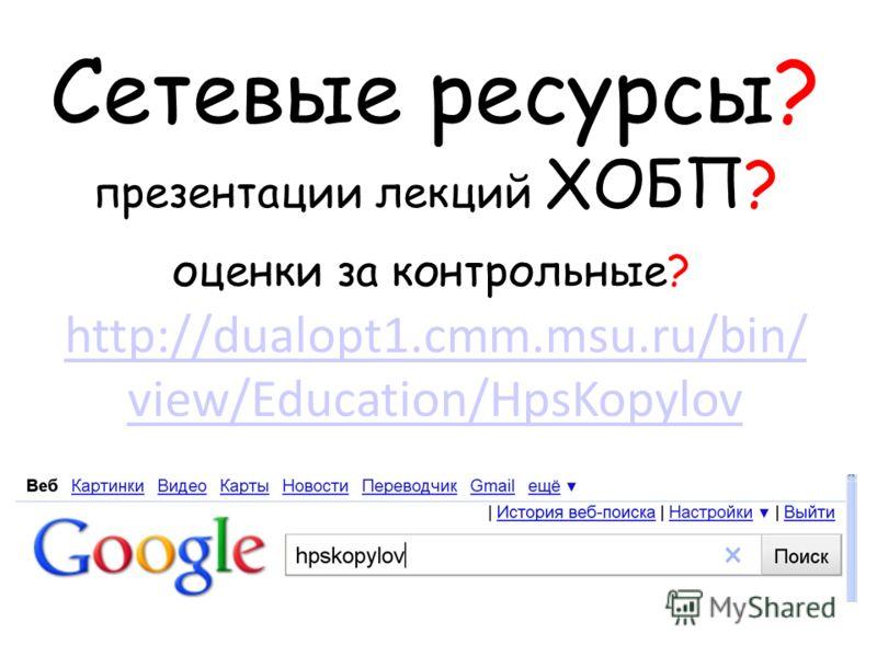 Сетевые ресурсы? презентации лекций ХОБП? оценки за контрольные? http://dualopt1.cmm.msu.ru/bin/ view/Education/HpsKopylov http://dualopt1.cmm.msu.ru/bin/ view/Education/HpsKopylov
