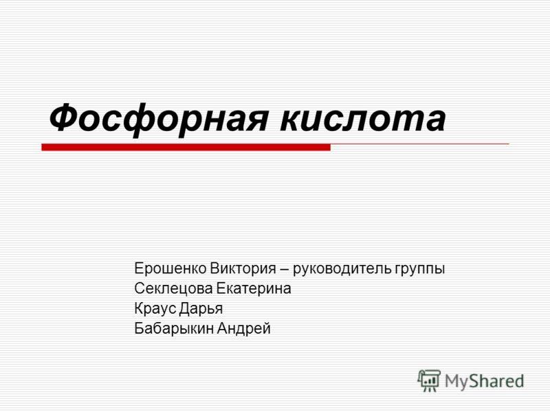 Фосфорная кислота Ерошенко Виктория – руководитель группы Секлецова Екатерина Краус Дарья Бабарыкин Андрей