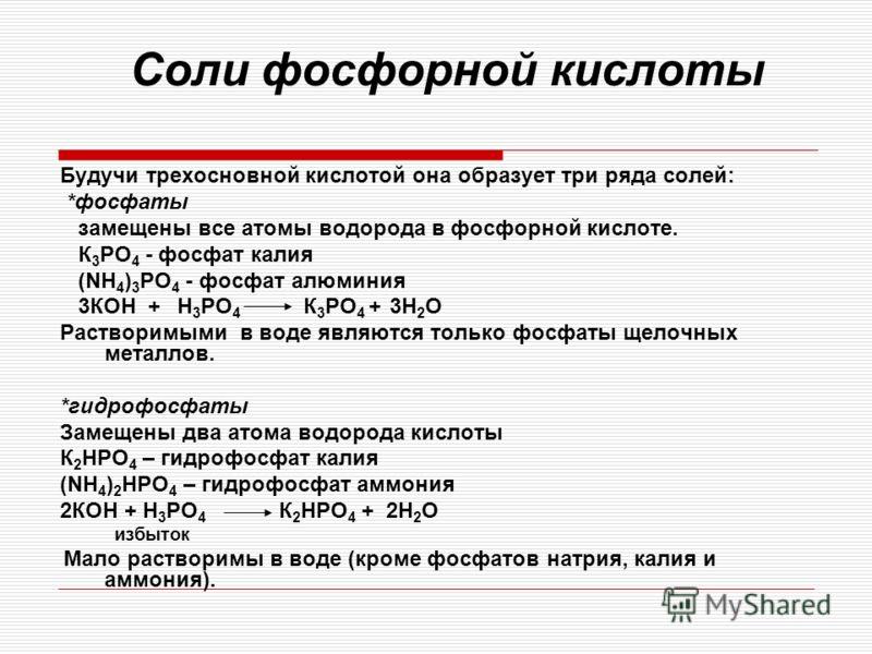 Соли фосфорной кислоты Будучи трехосновной кислотой она образует три ряда солей: *фосфаты замещены все атомы водорода в фосфорной кислоте. К 3 РО 4 - фосфат калия (NH 4 ) 3 PO 4 - фосфат алюминия 3КОН + H 3 PO 4 К 3 РО 4 + 3H 2 О Растворимыми в воде