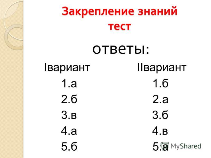 Закрепление знаний тест ответы : Iвариант IIвариант 1.а 1.б 2.б 2.а 3.в 3.б 4.а 4.в 5.б 5.а