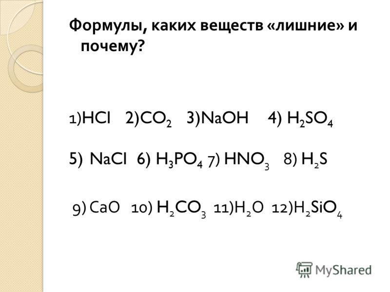 Формулы, каких веществ « лишние » и почему ? 1)HCI 2)CO 2 3)NaOH 4) H 2 SO 4 5) NaCI 6) H 3 PO 4 7) HNO 3 8) H 2 S 9) СаО 10) H 2 CO 3 11) Н 2 О 12) Н 2 SiO 4