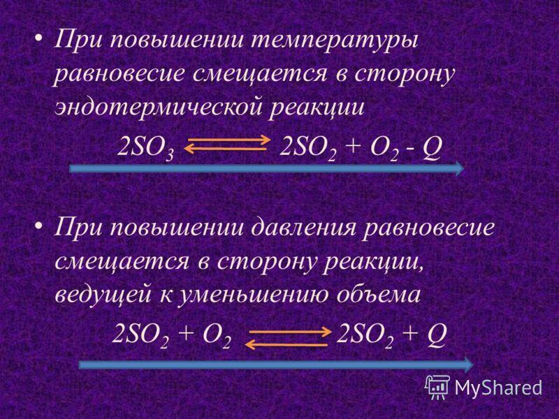 При повышении температуры равновесие смещается в сторону эндотермической реакции 2SO 3 2SO 2 + O 2 - Q При повышении давления равновесие смещается в сторону реакции, ведущей к уменьшению объема 2SO 2 + O 2 2SO 2 + Q