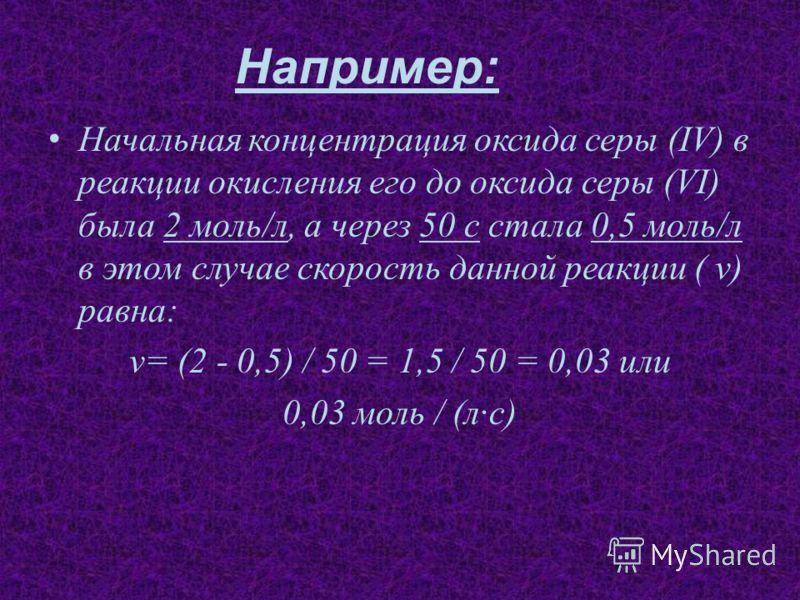 Например: Начальная концентрация оксида серы (IV) в реакции окисления его до оксида серы (VI) была 2 моль/л, а через 50 с стала 0,5 моль/л в этом случае скорость данной реакции ( v) равна: v= (2 - 0,5) / 50 = 1,5 / 50 = 0,03 или 0,03 моль / (лс)