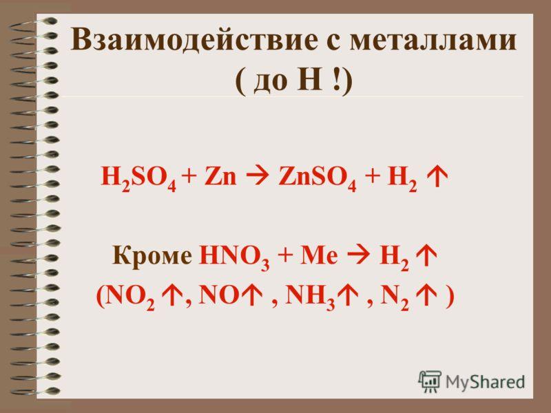 Взаимодействие с металлами ( до Н !) H 2 SO 4 + Zn ZnSO 4 + H2 H2 Кроме HNO 3 + Ме H 2 (NO 2, NO, NH 3, N 2 )