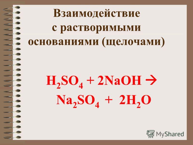 Взаимодействие с растворимыми основаниями (щелочами) H 2 SO 4 + 2NaOH Na 2 SO 4 + 2H 2 O