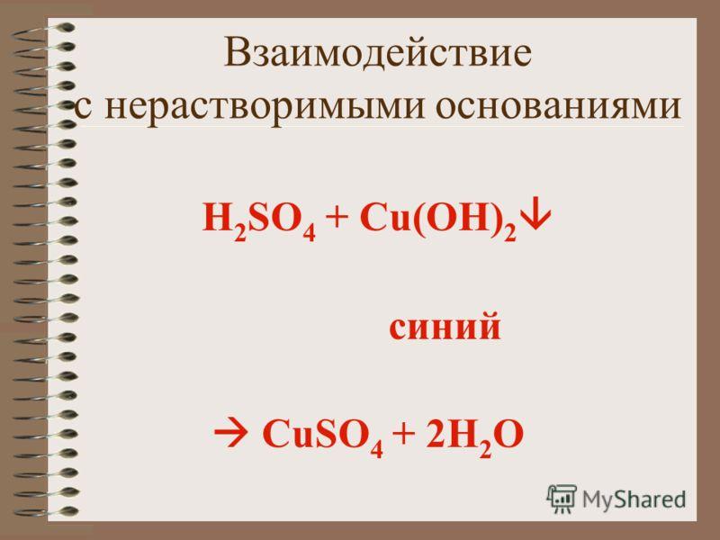 Взаимодействие с нерастворимыми основаниями H 2 SO 4 + Cu(OH) 2 синий CuSO 4 + 2H 2 О