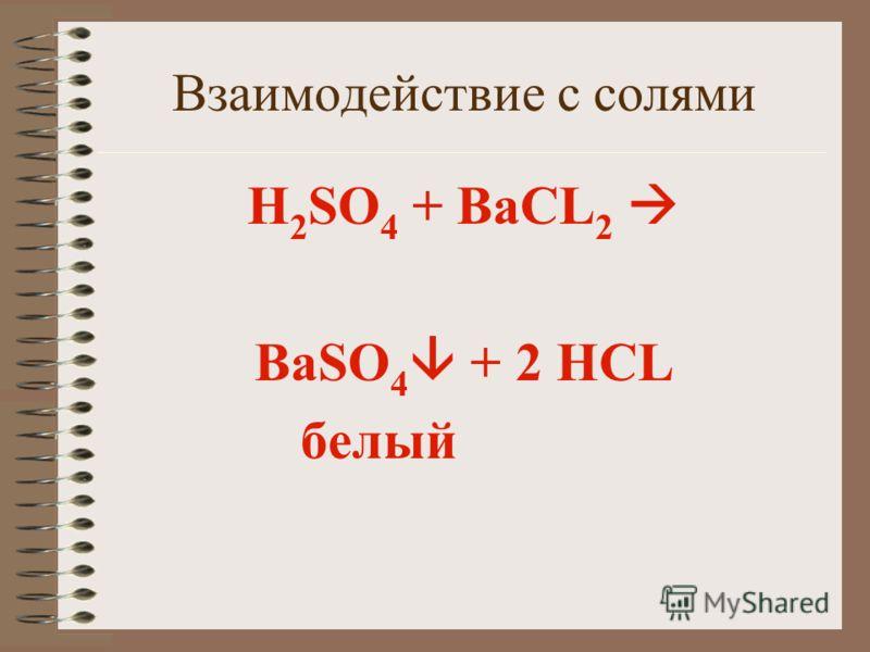 Взаимодействие с солями H 2 SO 4 + ВаCL 2 BaSO 4 + 2 HCL белый