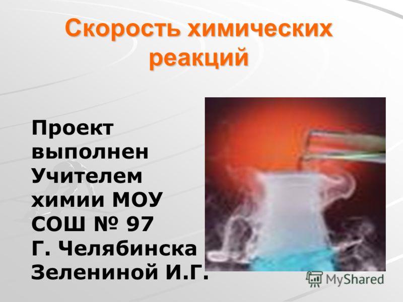 Скорость химических реакций Проект выполнен Учителем химии МОУ СОШ 97 Г. Челябинска Зелениной И.Г.