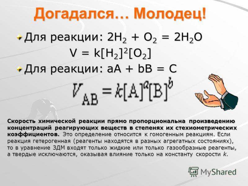 Догадался… Молодец! Для реакции: 2Н 2 + О 2 = 2Н 2 О V = k[Н 2 ] 2 [О 2 ] V = k[Н 2 ] 2 [О 2 ] Для реакции: аА + bВ = С Скорость химической реакции прямо пропорциональна произведению концентраций реагирующих веществ в степенях их стехиометрических ко