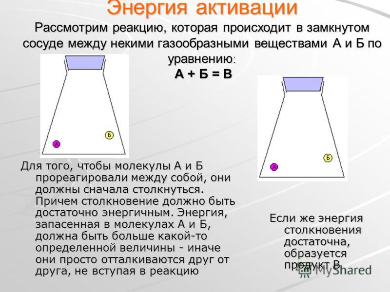 Энергия активации Рассмотрим реакцию, которая происходит в замкнутом сосуде между некими газообразными веществами А и Б по уравнению : А + Б = В Для того, чтобы молекулы А и Б прореагировали между собой, они должны сначала столкнуться. Причем столкно
