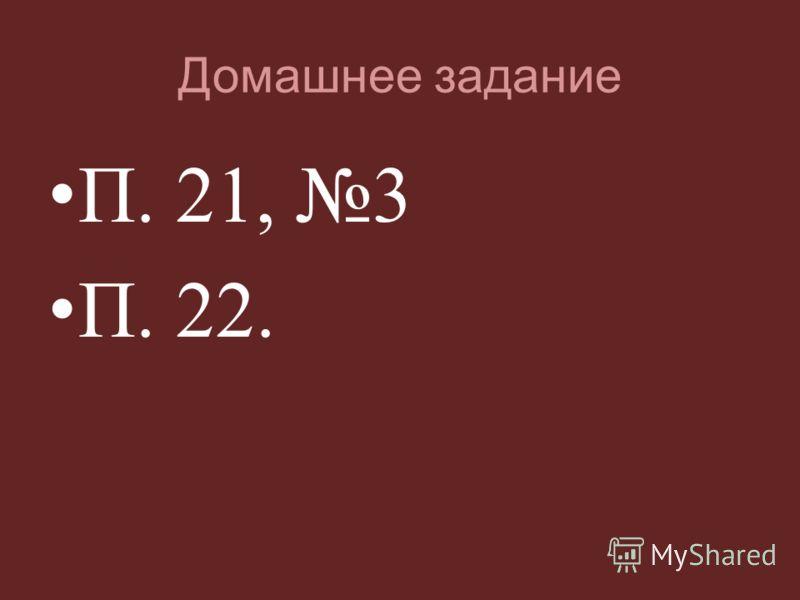 Домашнее задание П. 21, 3 П. 22.