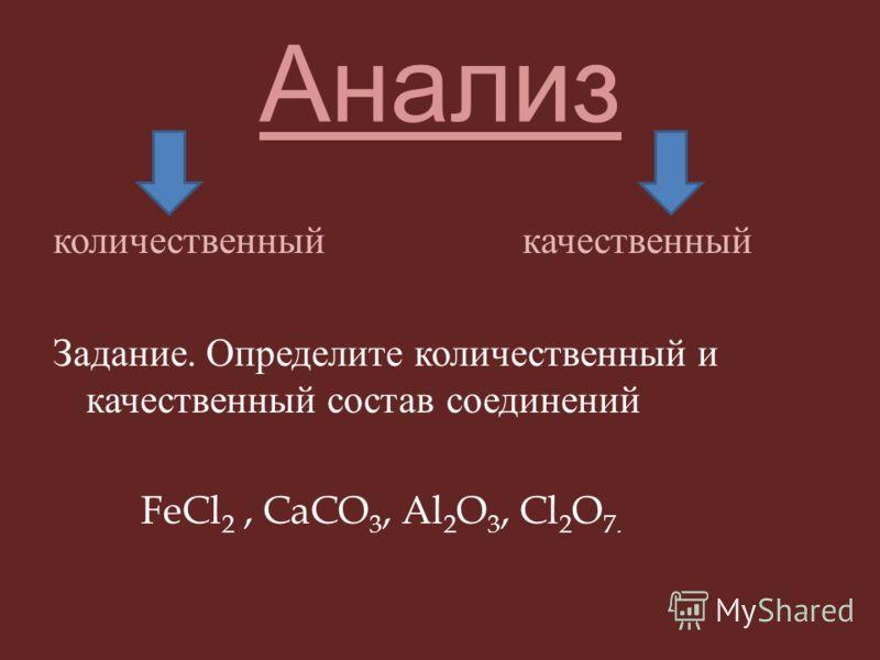 Анализ количественный качественный Задание. Определите количественный и качественный состав соединений FeCl 2, CaCO 3, Al 2 O 3, Cl 2 O 7.