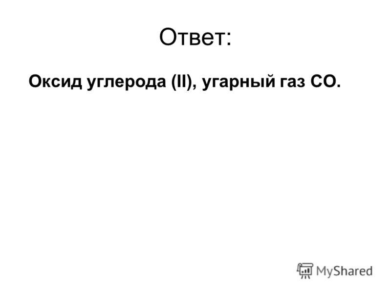Ответ: Оксид углерода (II), угарный газ CO.