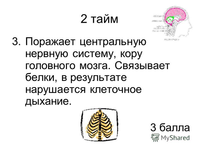 2 тайм 3.Поражает центральную нервную систему, кору головного мозга. Связывает белки, в результате нарушается клеточное дыхание. 3 балла