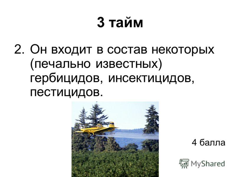 3 тайм 2.Он входит в состав некоторых (печально известных) гербицидов, инсектицидов, пестицидов. 4 балла