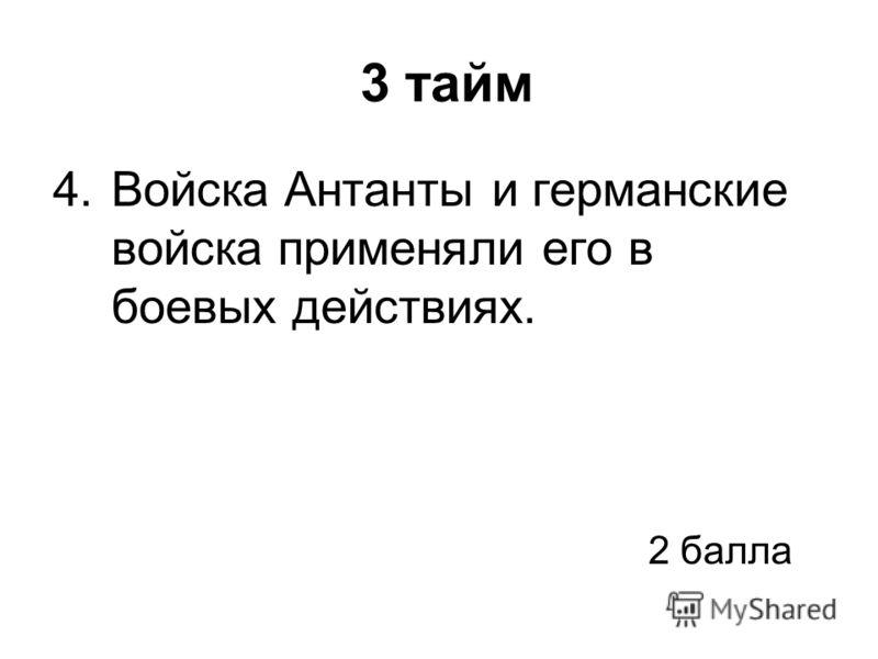 3 тайм 4.Войска Антанты и германские войска применяли его в боевых действиях. 2 балла