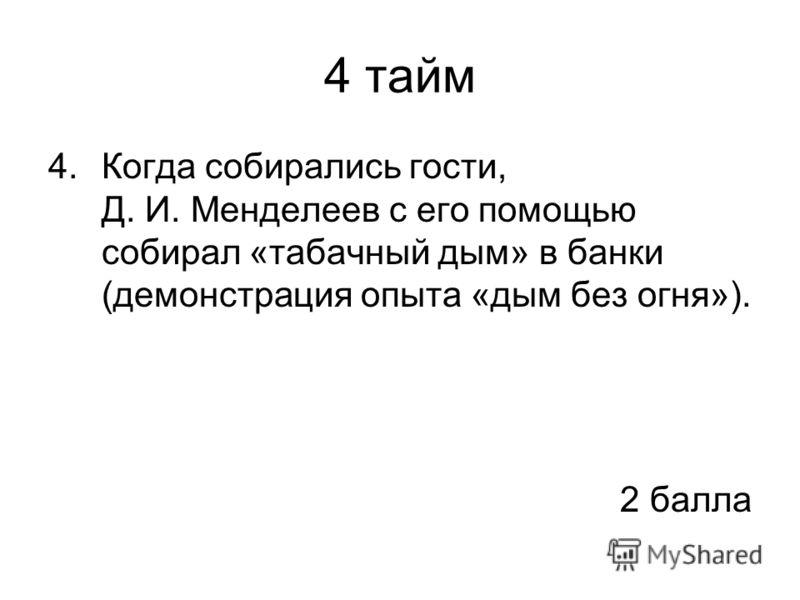 4 тайм 4.Когда собирались гости, Д. И. Менделеев с его помощью собирал «табачный дым» в банки (демонстрация опыта «дым без огня»). 2 балла