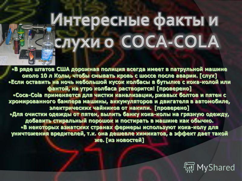 О составе кока-колы Активный ингредиент кока-колы - ортофосфорная кислота. Ее рН равен 2,8. За несколько дней кислота может растворить ногти. Для перевозки концентрата Coca-Cola грузовик должен быть оборудован специальными емкостями, предназначенными