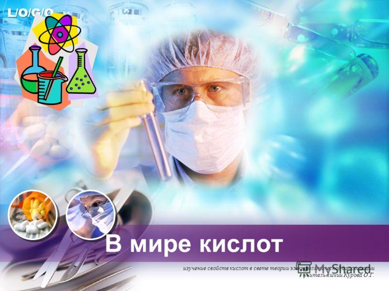 L/O/G/O В мире кислот изучение свойств кислот в свете теории электролитической диссоциации учитель химии Курова О.Г.