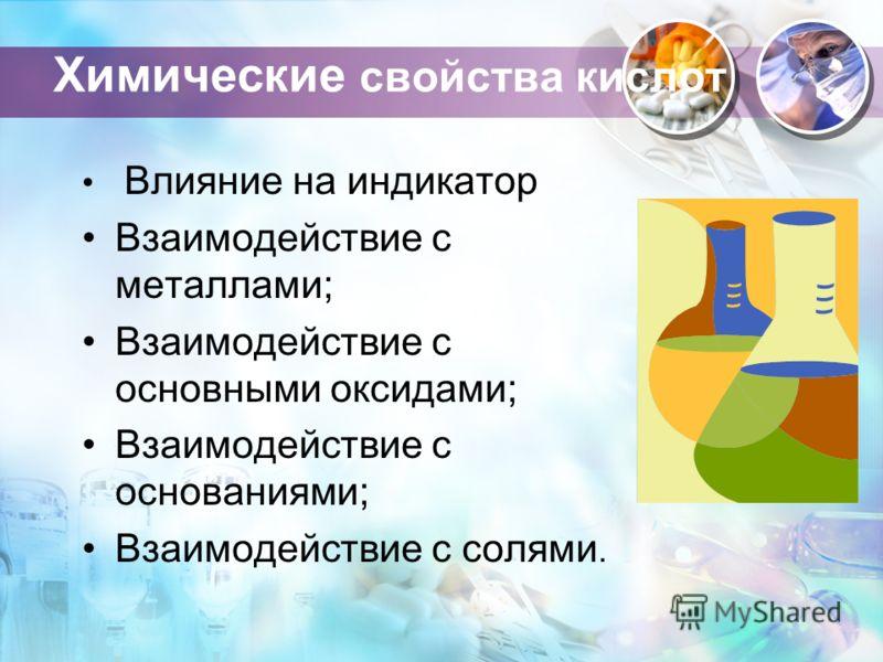 Химические свойства кислот Влияние на индикатор Взаимодействие с металлами; Взаимодействие с основными оксидами; Взаимодействие с основаниями; Взаимодействие с солями.
