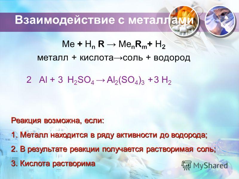 Взаимодействие с металлами Ме + Н n R Ме n R m + Н 2 металл + кислотасоль + водород 2 Al + 3 H 2 SO 4 H 2 SO 4 3 H2H2H2H2 Реакция возможна, если: 1.Металл находится в ряду активности до водорода; 2.В результате реакции получается растворимая соль; 3.