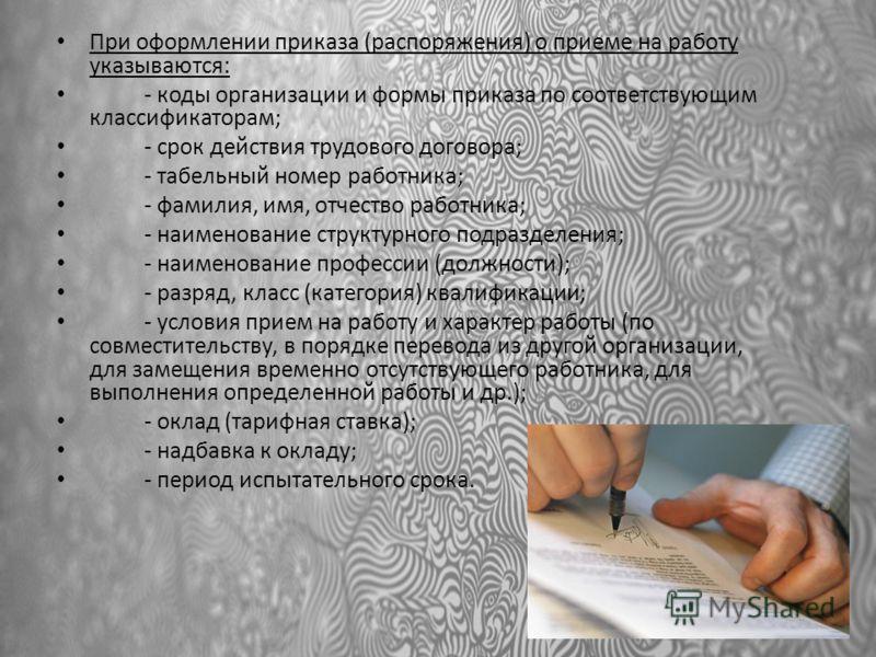 При оформлении приказа (распоряжения) о приеме на работу указываются: - коды организации и формы приказа по соответствующим классификаторам; - срок действия трудового договора; - табельный номер работника; - фамилия, имя, отчество работника; - наимен